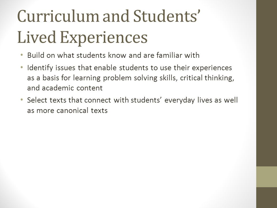 Curriculum and Students' Lived Experiences Build on what students know and are familiar with Identify issues that enable students to use their experiences as a basis for learning problem solving skills, critical thinking, and academic content Select texts that connect with students' everyday lives as well as more canonical texts