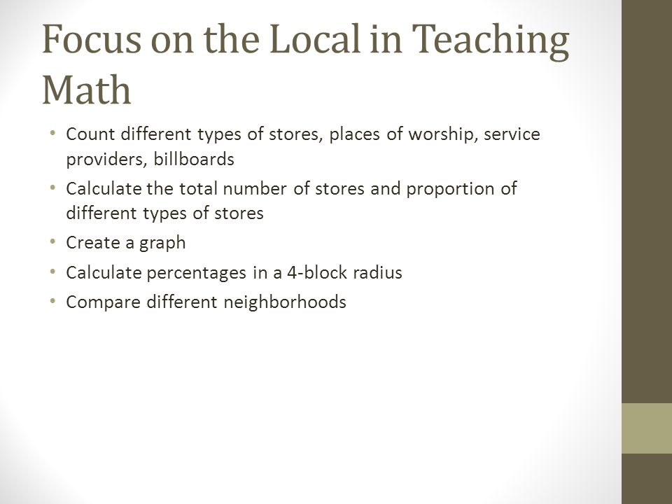 Focus on the Local in Teaching Math Count different types of stores, places of worship, service providers, billboards Calculate the total number of stores and proportion of different types of stores Create a graph Calculate percentages in a 4-block radius Compare different neighborhoods