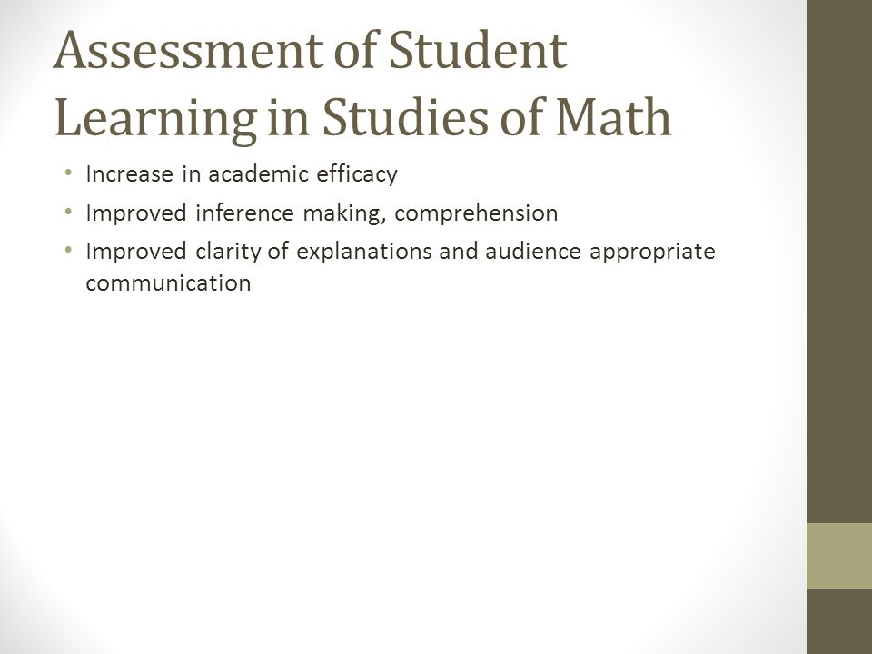 Assessment of Student Learning in Studies of Math Increase in academic efficacy Improved inference making, comprehension Improved clarity of explanations and audience appropriate communication