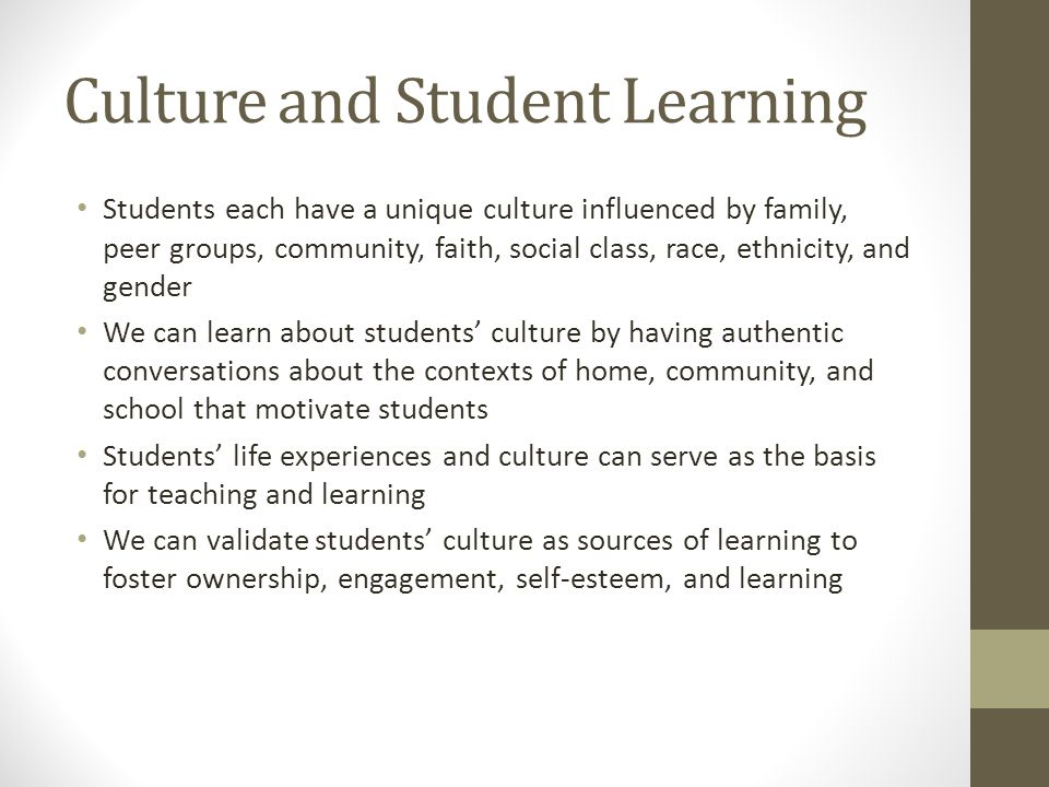Culture and Student Learning Students each have a unique culture influenced by family, peer groups, community, faith, social class, race, ethnicity, and gender We can learn about students' culture by having authentic conversations about the contexts of home, community, and school that motivate students Students' life experiences and culture can serve as the basis for teaching and learning We can validate students' culture as sources of learning to foster ownership, engagement, self-esteem, and learning