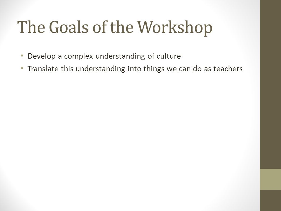 The Goals of the Workshop Develop a complex understanding of culture Translate this understanding into things we can do as teachers