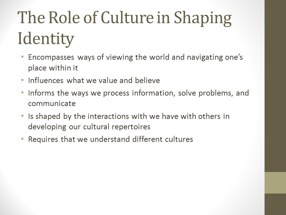 The Role of Culture in Shaping Identity Encompasses ways of viewing the world and navigating one's place within it Influences what we value and believe Informs the ways we process information, solve problems, and communicate Is shaped by the interactions with we have with others in developing our cultural repertoires Requires that we understand different cultures