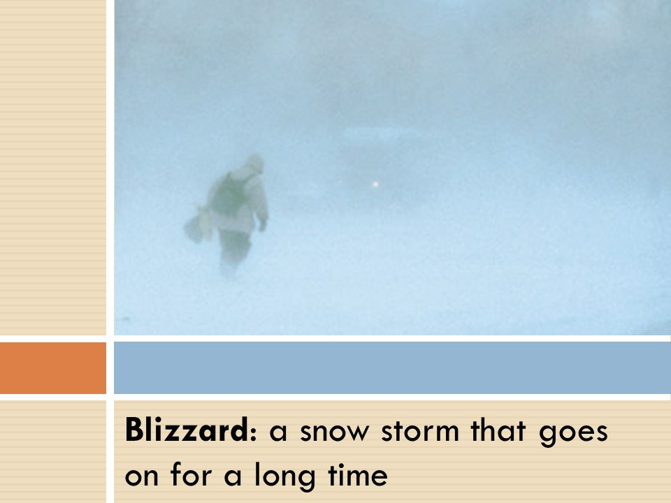 Blizzard: a snow storm that goes on for a long time