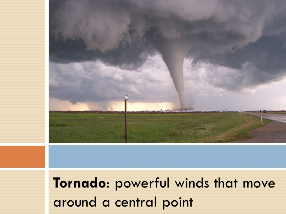 Tornado: powerful winds that move around a central point