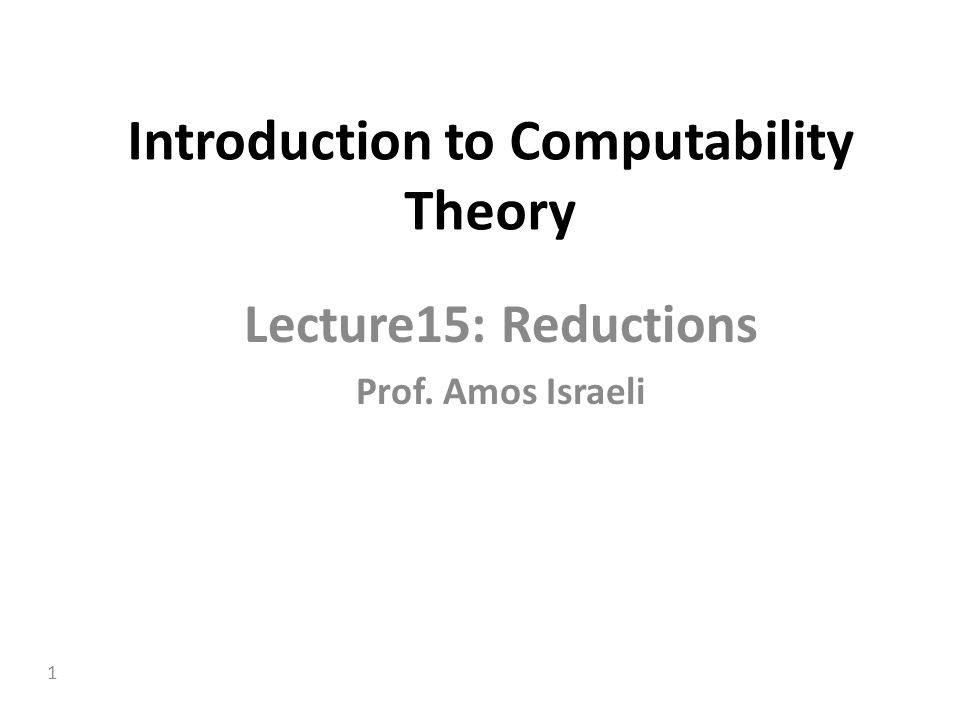 1 Introduction to Computability Theory Lecture15: Reductions Prof. Amos Israeli
