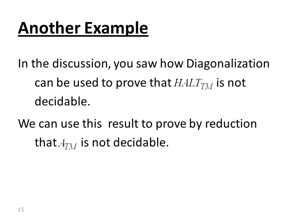 In the discussion, you saw how Diagonalization can be used to prove that is not decidable.