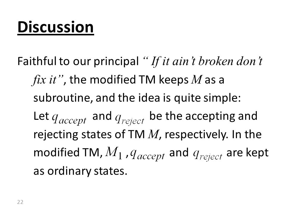 Faithful to our principal If it ain't broken don't fix it , the modified TM keeps M as a subroutine, and the idea is quite simple: Let and be the accepting and rejecting states of TM M, respectively.