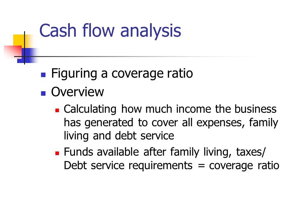 Cash flow analysis Figuring a coverage ratio Overview Calculating how much income the business has generated to cover all expenses, family living and debt service Funds available after family living, taxes/ Debt service requirements = coverage ratio
