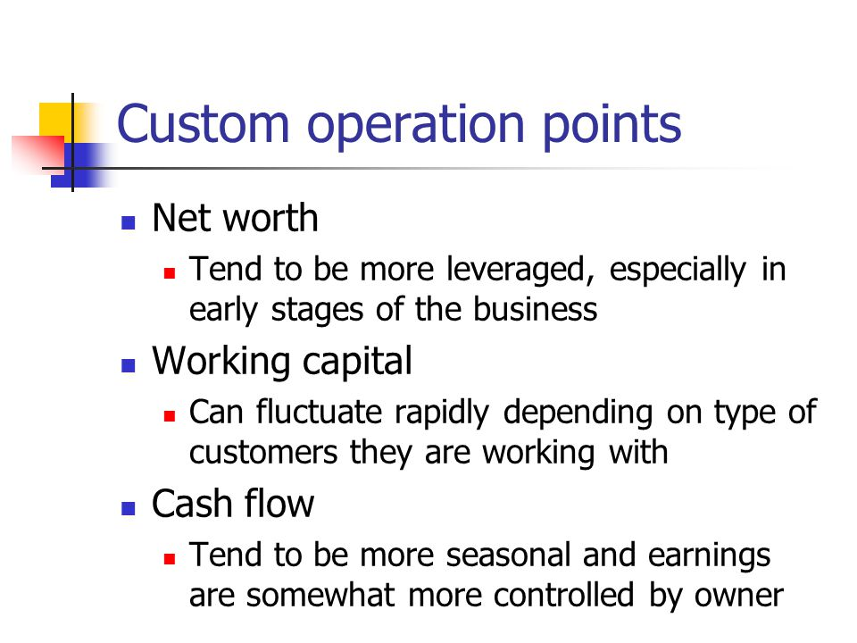 Custom operation points Net worth Tend to be more leveraged, especially in early stages of the business Working capital Can fluctuate rapidly depending on type of customers they are working with Cash flow Tend to be more seasonal and earnings are somewhat more controlled by owner