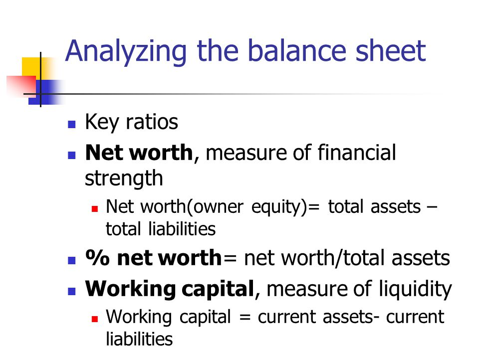 Analyzing the balance sheet Key ratios Net worth, measure of financial strength Net worth(owner equity)= total assets – total liabilities % net worth= net worth/total assets Working capital, measure of liquidity Working capital = current assets- current liabilities