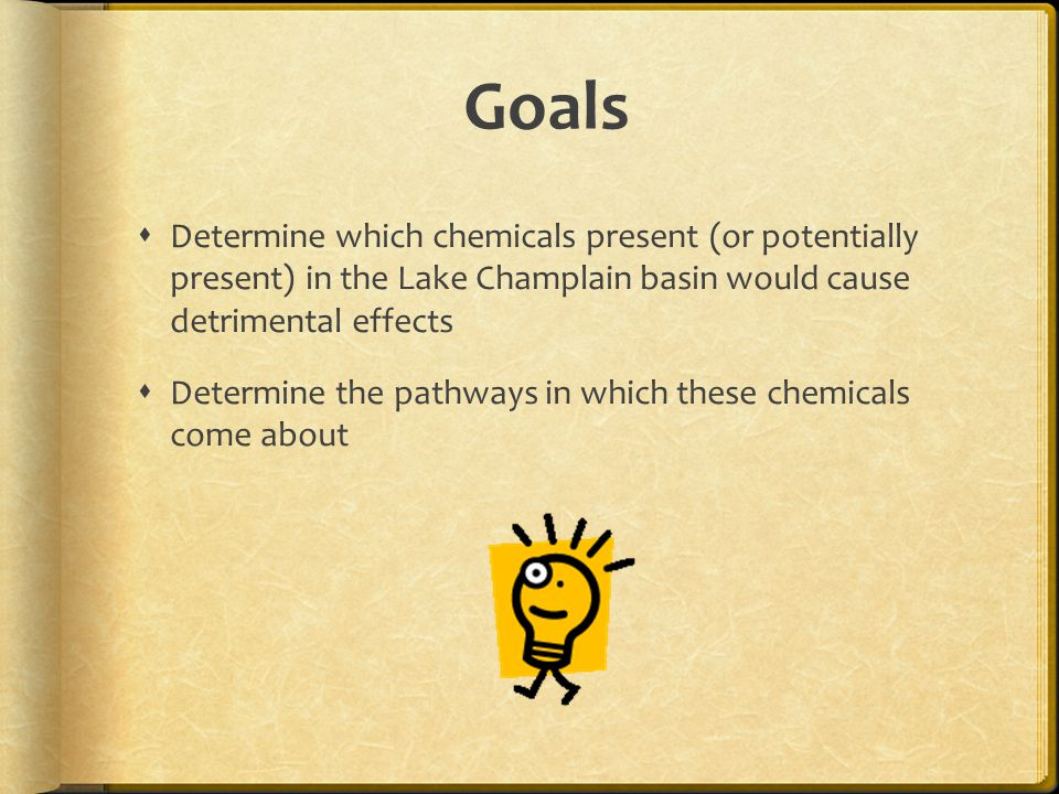 Goals  Determine which chemicals present (or potentially present) in the Lake Champlain basin would cause detrimental effects  Determine the pathways in which these chemicals come about