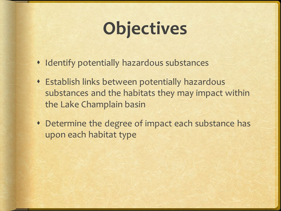 Objectives  Identify potentially hazardous substances  Establish links between potentially hazardous substances and the habitats they may impact within the Lake Champlain basin  Determine the degree of impact each substance has upon each habitat type