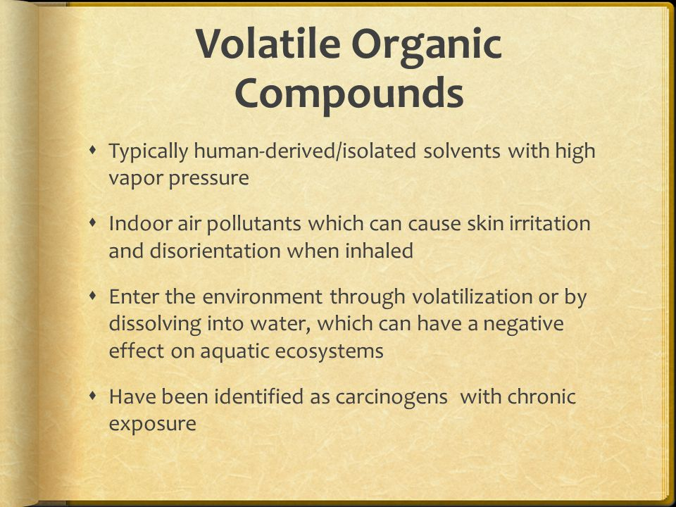 Volatile Organic Compounds  Typically human-derived/isolated solvents with high vapor pressure  Indoor air pollutants which can cause skin irritation and disorientation when inhaled  Enter the environment through volatilization or by dissolving into water, which can have a negative effect on aquatic ecosystems  Have been identified as carcinogens with chronic exposure