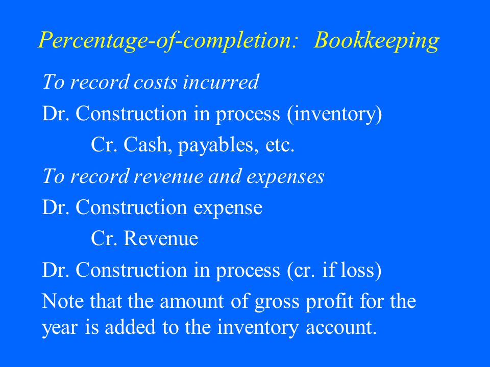 Percentage-of-completion: Bookkeeping To record costs incurred Dr.