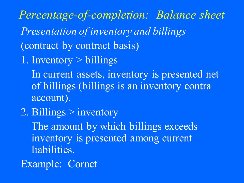Percentage-of-completion: Balance sheet Presentation of inventory and billings (contract by contract basis) 1.Inventory > billings In current assets, inventory is presented net of billings (billings is an inventory contra account).
