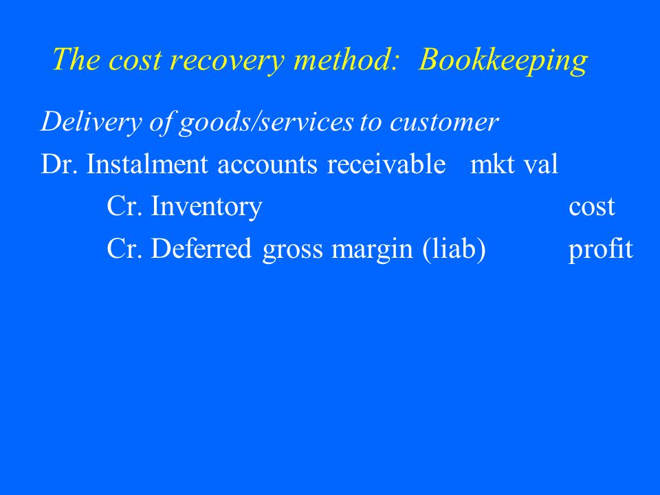 The cost recovery method: Bookkeeping Delivery of goods/services to customer Dr.