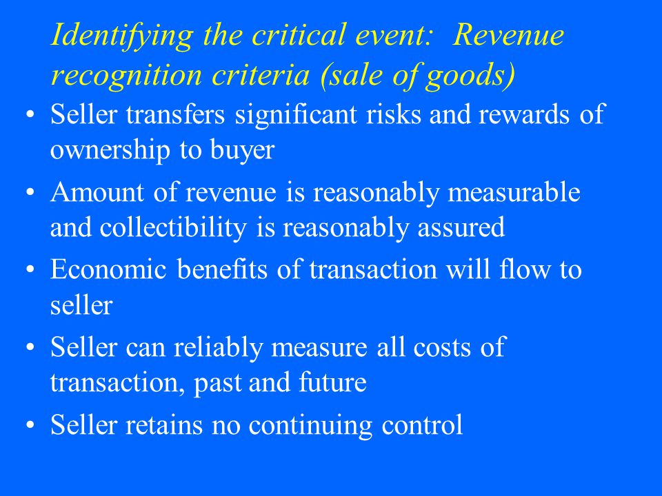 Identifying the critical event: Revenue recognition criteria (sale of goods) Seller transfers significant risks and rewards of ownership to buyer Amount of revenue is reasonably measurable and collectibility is reasonably assured Economic benefits of transaction will flow to seller Seller can reliably measure all costs of transaction, past and future Seller retains no continuing control