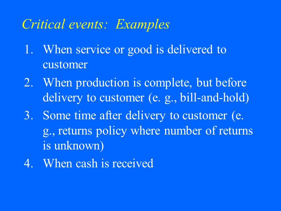 Critical events: Examples 1.When service or good is delivered to customer 2.When production is complete, but before delivery to customer (e.