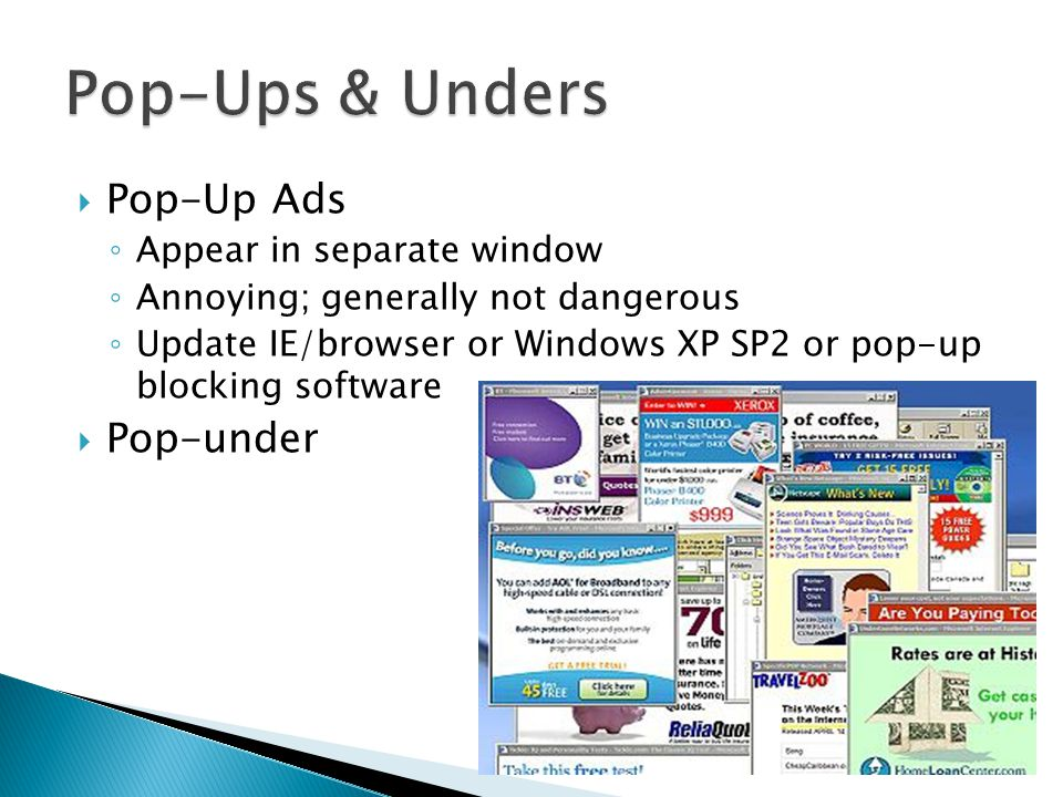  Pop-Up Ads ◦ Appear in separate window ◦ Annoying; generally not dangerous ◦ Update IE/browser or Windows XP SP2 or pop-up blocking software  Pop-under