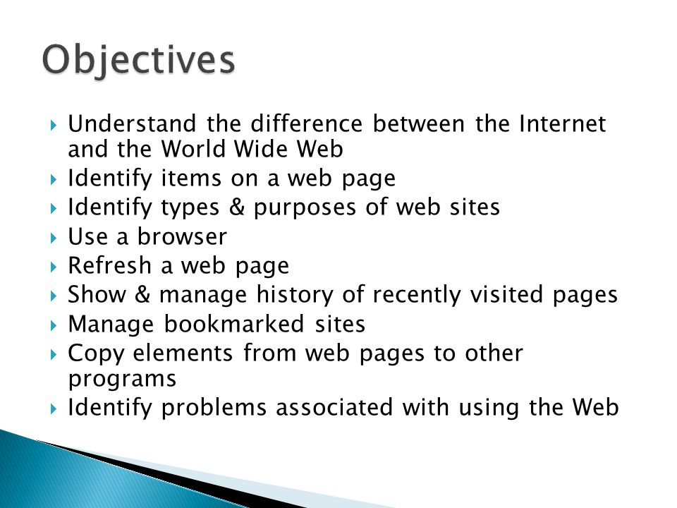  Understand the difference between the Internet and the World Wide Web  Identify items on a web page  Identify types & purposes of web sites  Use a browser  Refresh a web page  Show & manage history of recently visited pages  Manage bookmarked sites  Copy elements from web pages to other programs  Identify problems associated with using the Web