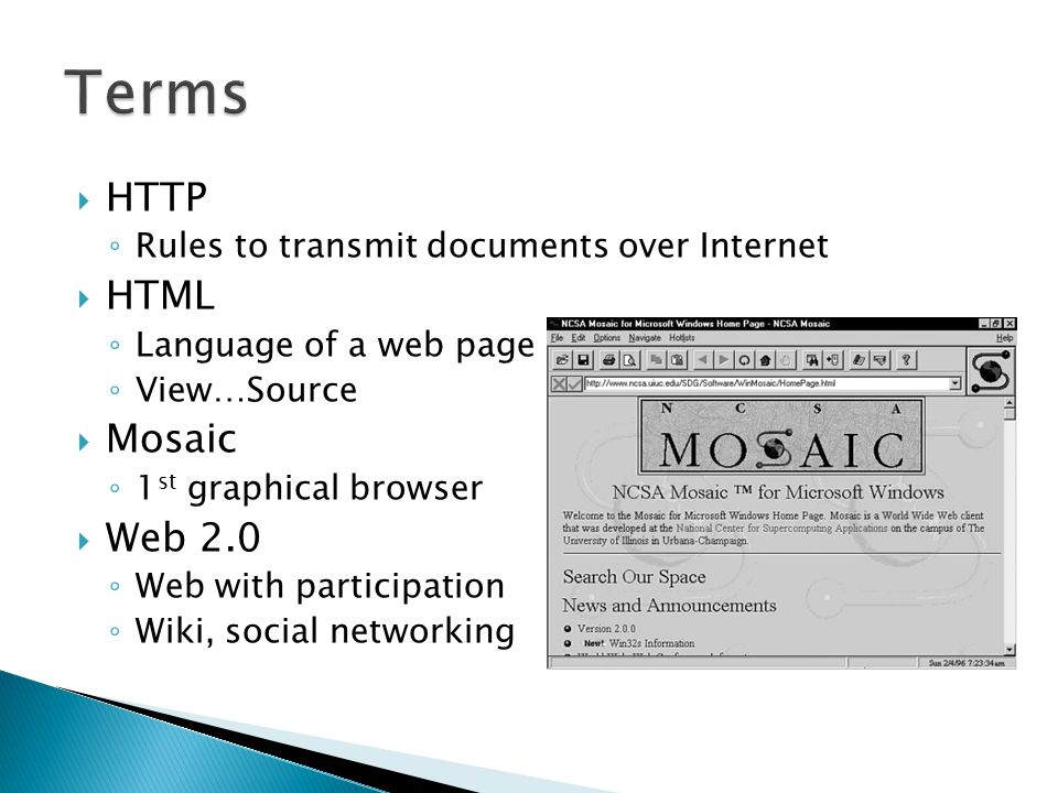  HTTP ◦ Rules to transmit documents over Internet  HTML ◦ Language of a web page ◦ View…Source  Mosaic ◦ 1 st graphical browser  Web 2.0 ◦ Web with participation ◦ Wiki, social networking