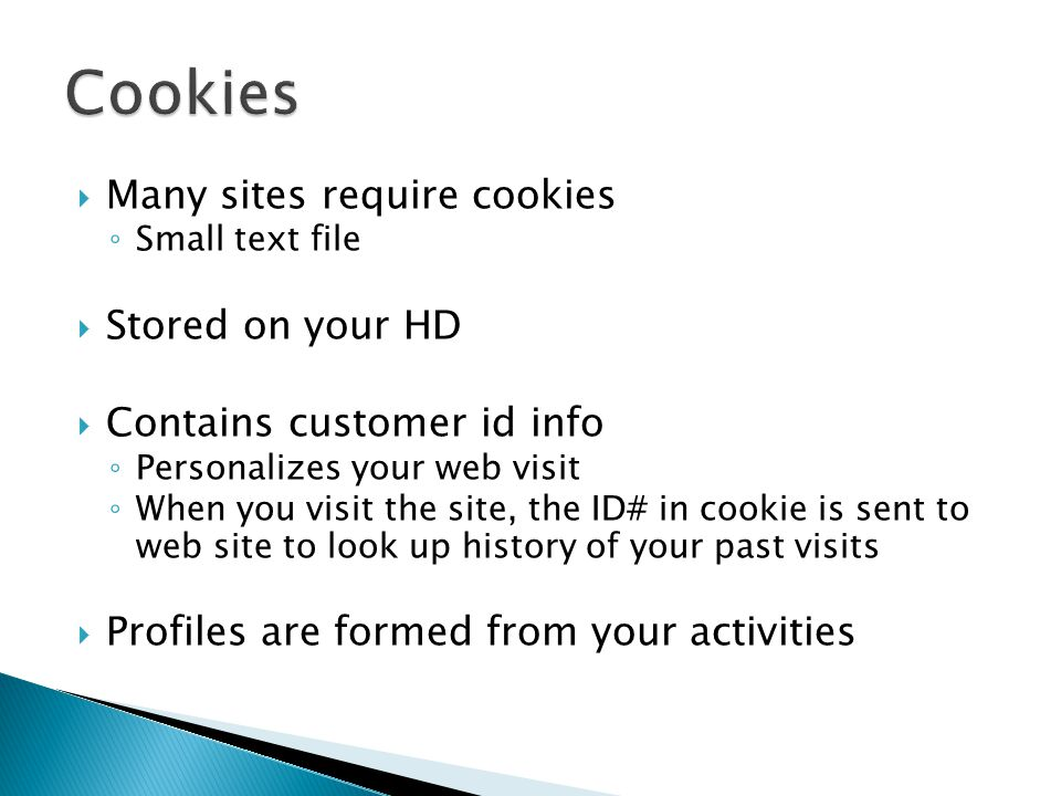  Many sites require cookies ◦ Small text file  Stored on your HD  Contains customer id info ◦ Personalizes your web visit ◦ When you visit the site, the ID# in cookie is sent to web site to look up history of your past visits  Profiles are formed from your activities