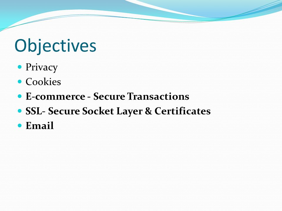 Objectives Privacy Cookies E-commerce - Secure Transactions SSL- Secure Socket Layer & Certificates