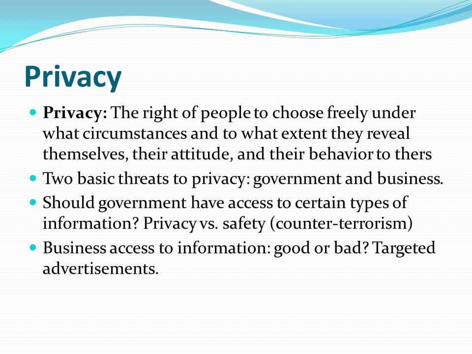 Privacy Privacy: The right of people to choose freely under what circumstances and to what extent they reveal themselves, their attitude, and their behavior to thers Two basic threats to privacy: government and business.