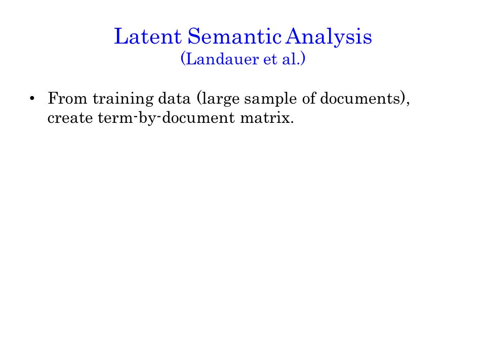 Latent Semantic Analysis (Landauer et al.) From training data (large sample of documents), create term-by-document matrix.