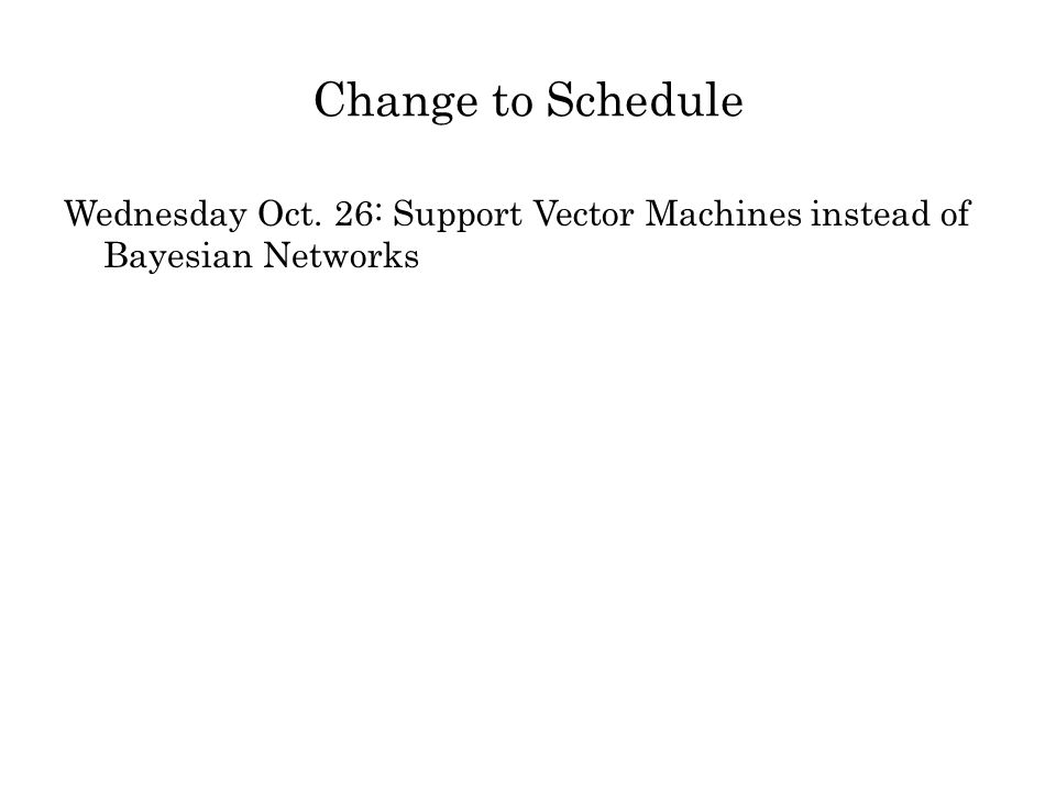 Change to Schedule Wednesday Oct. 26: Support Vector Machines instead of Bayesian Networks