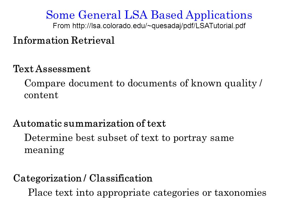 Some General LSA Based Applications From http://lsa.colorado.edu/~quesadaj/pdf/LSATutorial.pdf Information Retrieval Text Assessment Compare document to documents of known quality / content Automatic summarization of text Determine best subset of text to portray same meaning Categorization / Classification Place text into appropriate categories or taxonomies