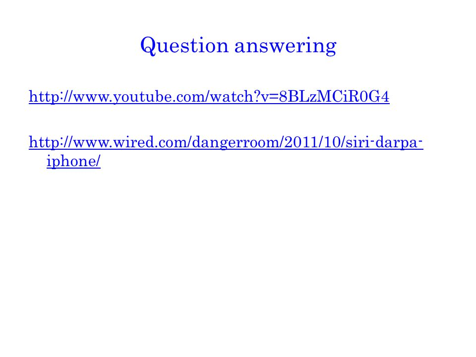 Question answering http://www.youtube.com/watch v=8BLzMCiR0G4 http://www.wired.com/dangerroom/2011/10/siri-darpa- iphone/