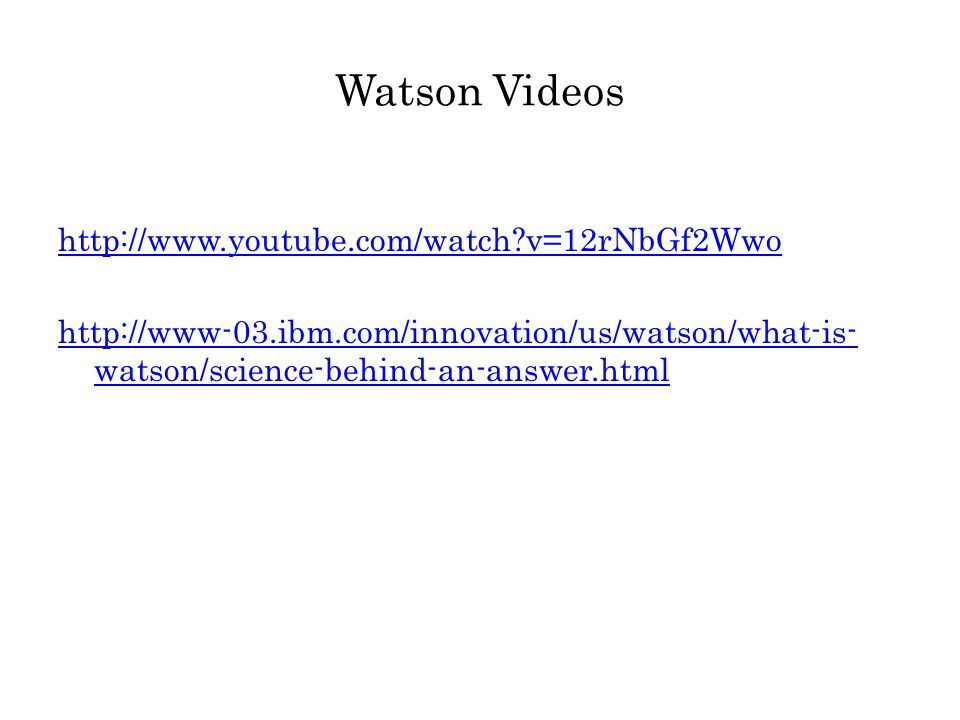 Watson Videos http://www.youtube.com/watch v=12rNbGf2Wwo http://www-03.ibm.com/innovation/us/watson/what-is- watson/science-behind-an-answer.html