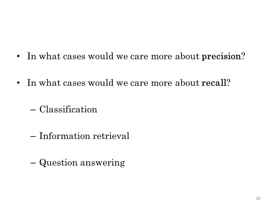 In what cases would we care more about precision. In what cases would we care more about recall.
