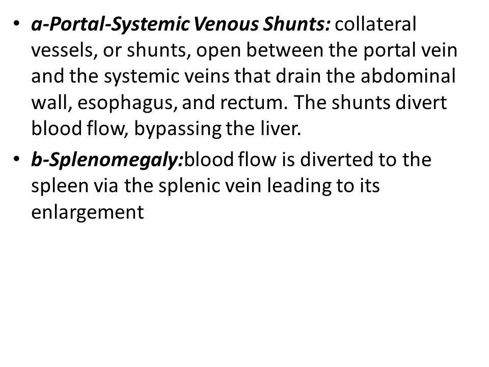 a-Portal-Systemic Venous Shunts: collateral vessels, or shunts, open between the portal vein and the systemic veins that drain the abdominal wall, esophagus, and rectum.