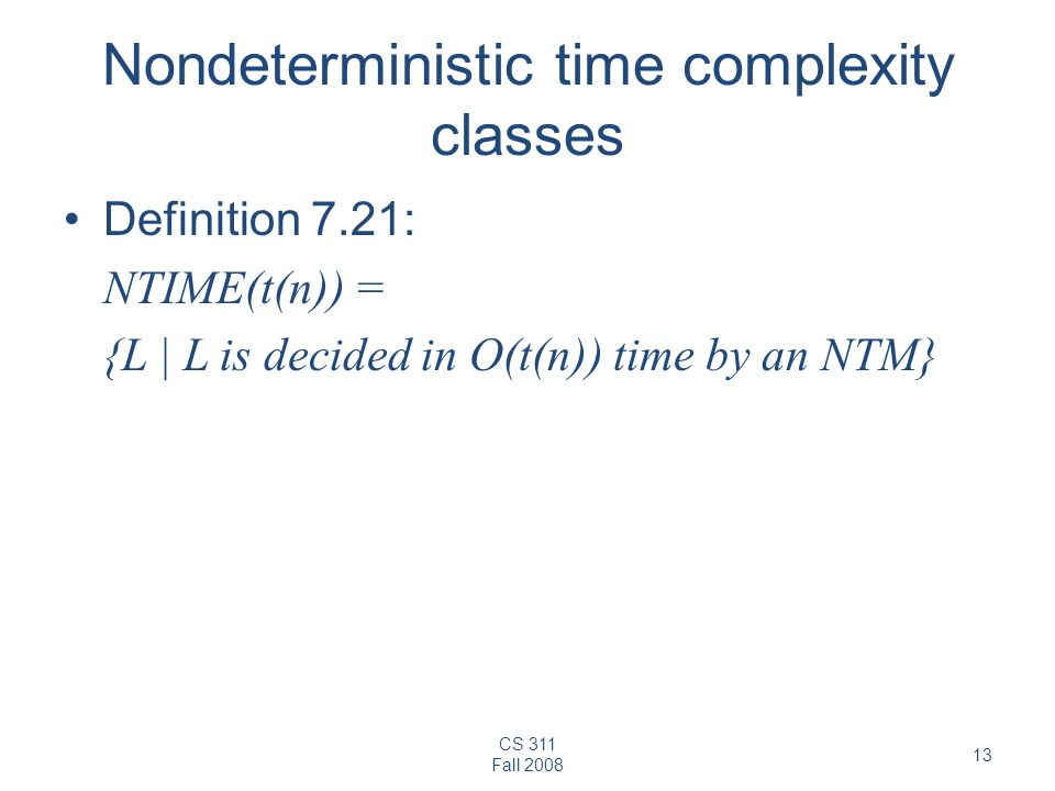 CS 311 Fall Nondeterministic time complexity classes Definition 7.21: NTIME(t(n)) = {L | L is decided in O(t(n)) time by an NTM}