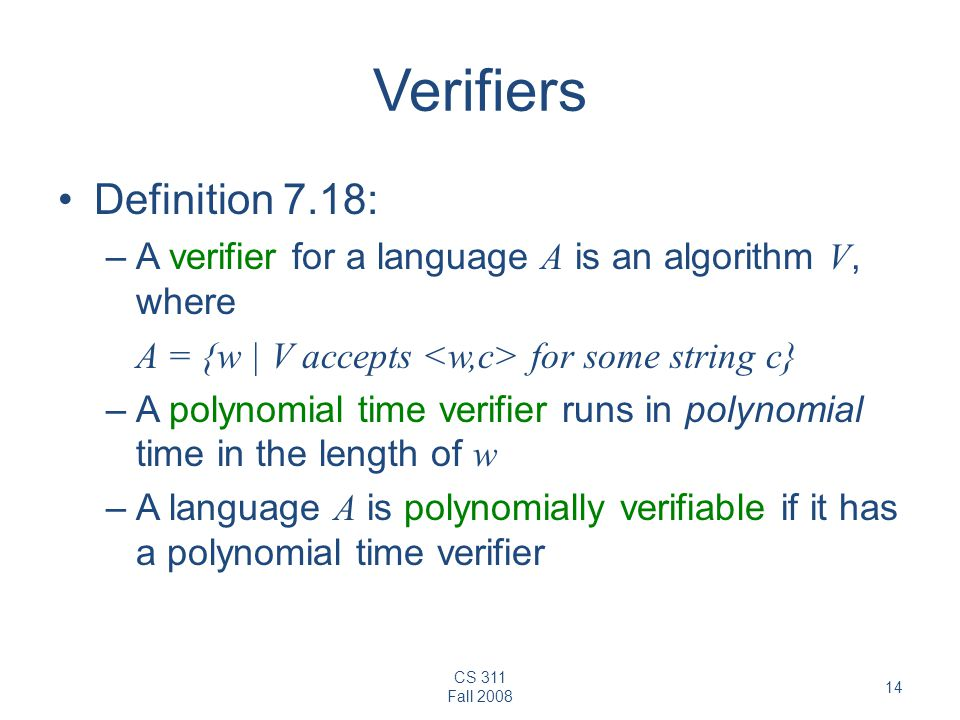 CS 311 Fall Verifiers Definition 7.18: –A verifier for a language A is an algorithm V, where A = {w | V accepts for some string c} –A polynomial time verifier runs in polynomial time in the length of w –A language A is polynomially verifiable if it has a polynomial time verifier