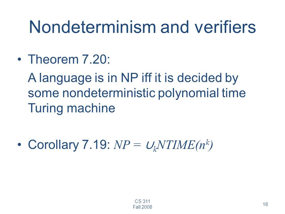 CS 311 Fall Nondeterminism and verifiers Theorem 7.20: A language is in NP iff it is decided by some nondeterministic polynomial time Turing machine Corollary 7.19: NP = ∪ k NTIME(n k )