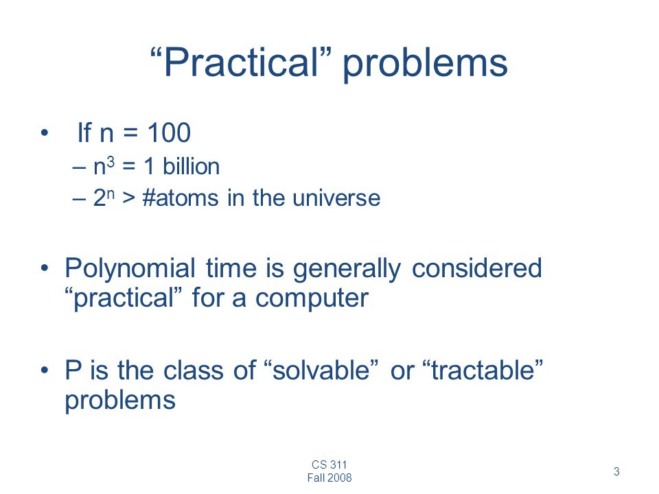 CS 311 Fall Practical problems If n = 100 –n 3 = 1 billion –2 n > #atoms in the universe Polynomial time is generally considered practical for a computer P is the class of solvable or tractable problems