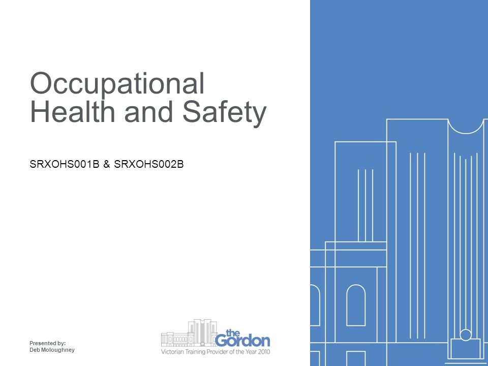 Occupational Health and Safety SRXOHS001B & SRXOHS002B Presented by: Deb Moloughney