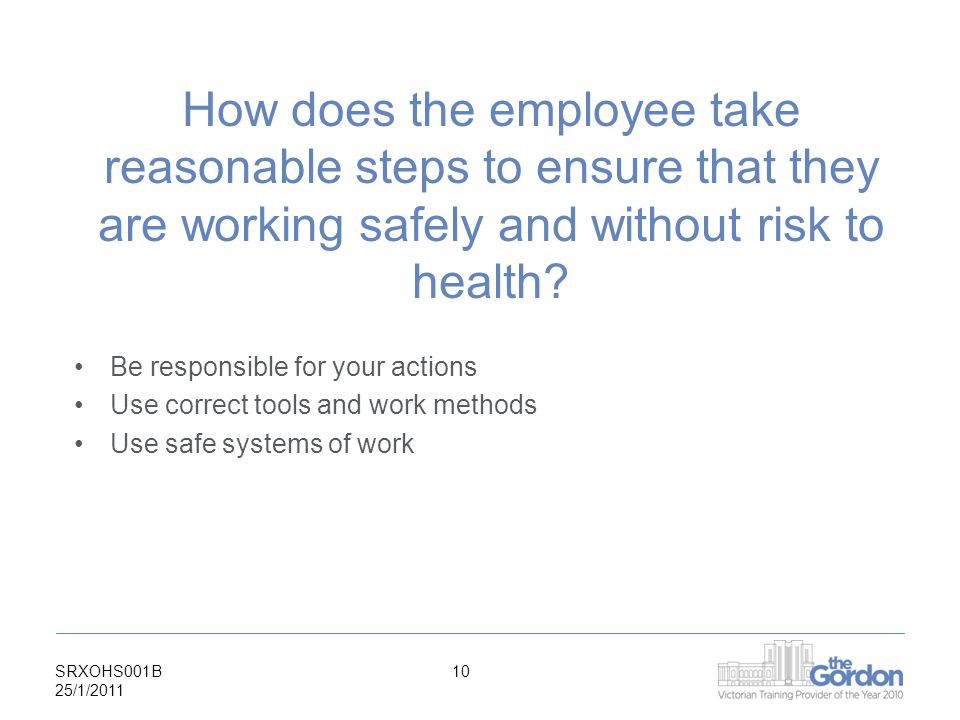 SRXOHS001B 25/1/ How does the employee take reasonable steps to ensure that they are working safely and without risk to health.