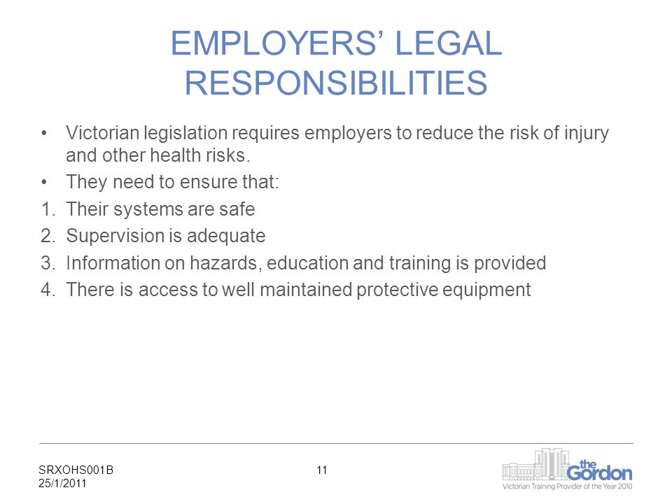 SRXOHS001B 25/1/ EMPLOYERS' LEGAL RESPONSIBILITIES Victorian legislation requires employers to reduce the risk of injury and other health risks.