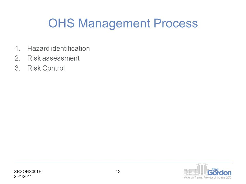 SRXOHS001B 25/1/ OHS Management Process 1.Hazard identification 2.Risk assessment 3.Risk Control