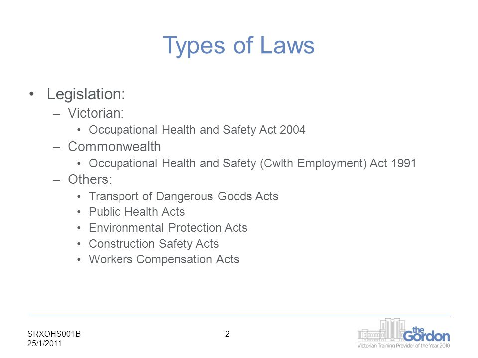 SRXOHS001B 25/1/ Types of Laws Legislation: –Victorian: Occupational Health and Safety Act 2004 –Commonwealth Occupational Health and Safety (Cwlth Employment) Act 1991 –Others: Transport of Dangerous Goods Acts Public Health Acts Environmental Protection Acts Construction Safety Acts Workers Compensation Acts