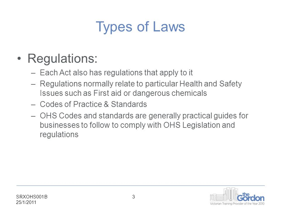 SRXOHS001B 25/1/ Types of Laws Regulations: –Each Act also has regulations that apply to it –Regulations normally relate to particular Health and Safety Issues such as First aid or dangerous chemicals –Codes of Practice & Standards –OHS Codes and standards are generally practical guides for businesses to follow to comply with OHS Legislation and regulations