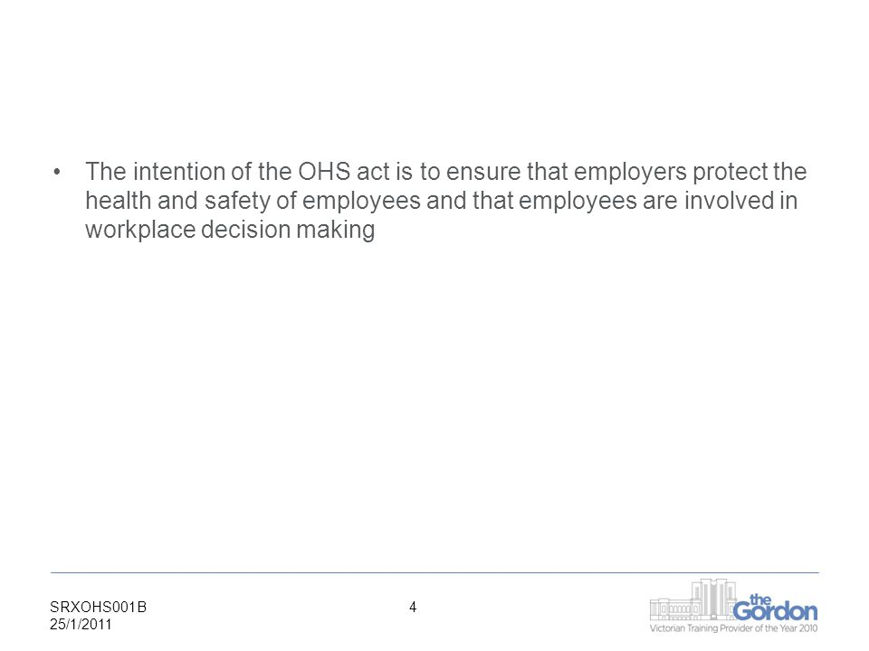 SRXOHS001B 25/1/ The intention of the OHS act is to ensure that employers protect the health and safety of employees and that employees are involved in workplace decision making