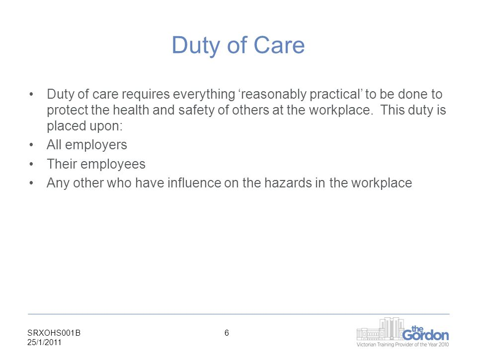 SRXOHS001B 25/1/ Duty of Care Duty of care requires everything 'reasonably practical' to be done to protect the health and safety of others at the workplace.