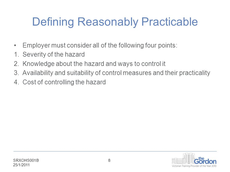 SRXOHS001B 25/1/ Defining Reasonably Practicable Employer must consider all of the following four points: 1.Severity of the hazard 2.Knowledge about the hazard and ways to control it 3.Availability and suitability of control measures and their practicality 4.Cost of controlling the hazard