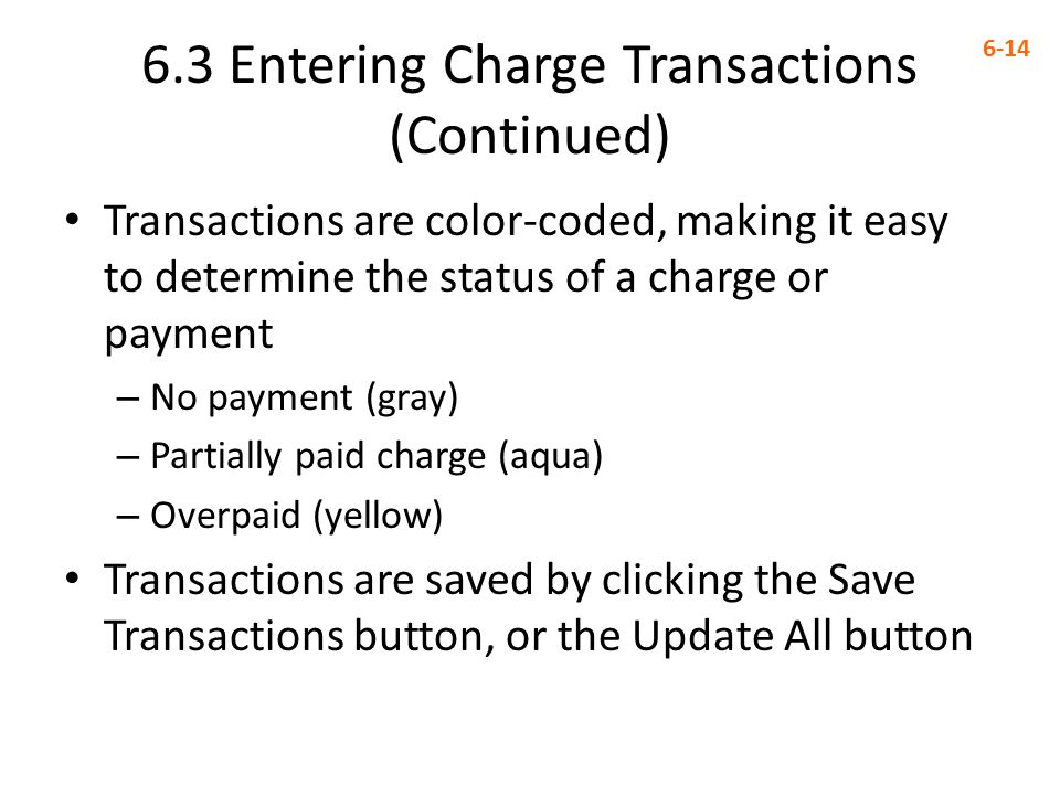 6.3 Entering Charge Transactions (Continued) 6-14 Transactions are color-coded, making it easy to determine the status of a charge or payment – No payment (gray) – Partially paid charge (aqua) – Overpaid (yellow) Transactions are saved by clicking the Save Transactions button, or the Update All button