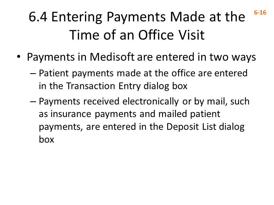 6.4 Entering Payments Made at the Time of an Office Visit 6-16 Payments in Medisoft are entered in two ways – Patient payments made at the office are entered in the Transaction Entry dialog box – Payments received electronically or by mail, such as insurance payments and mailed patient payments, are entered in the Deposit List dialog box